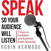 Speak So Your Audience Will Listen: 7 steps to Confident and Authentic Public Speaking