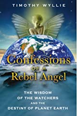 Confessions of a Rebel Angel: The Wisdom of the Watchers and the Destiny of Planet Earth Kindle Edition