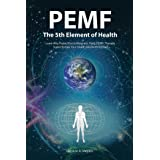 Pemf - the Fifth Element of Health: Learn Why Pulsed Electromagnetic Field (Pemf) Therapy Supercharges Your Health Like Nothi