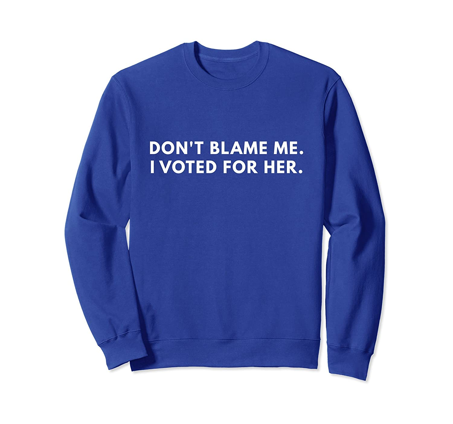 Don't Blame Me I Voted For Her - Sweatshirt-mt