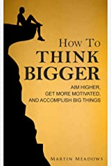 How to Think Bigger: Aim Higher, Get More Motivated, and Accomplish Big Things Kindle Edition