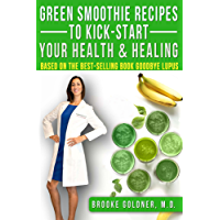 Green Smoothie Recipes to Kickstart Your Health and Healing: Based on the Best Selling Book Goodbye Lupus (English Edition)