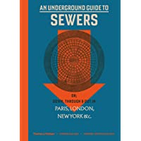 An An Underground Guide to Sewers: or: Down, Through and Out in Paris, London, New York, &c.
