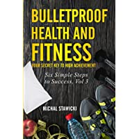 Bulletproof Health and Fitness: Your Secret Key to High Achievement (Six Simple...