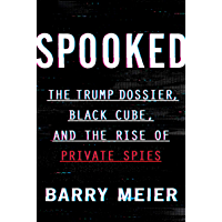 Spooked: The Trump Dossier, Black Cube, and the Rise of Private Spies (English Edition)