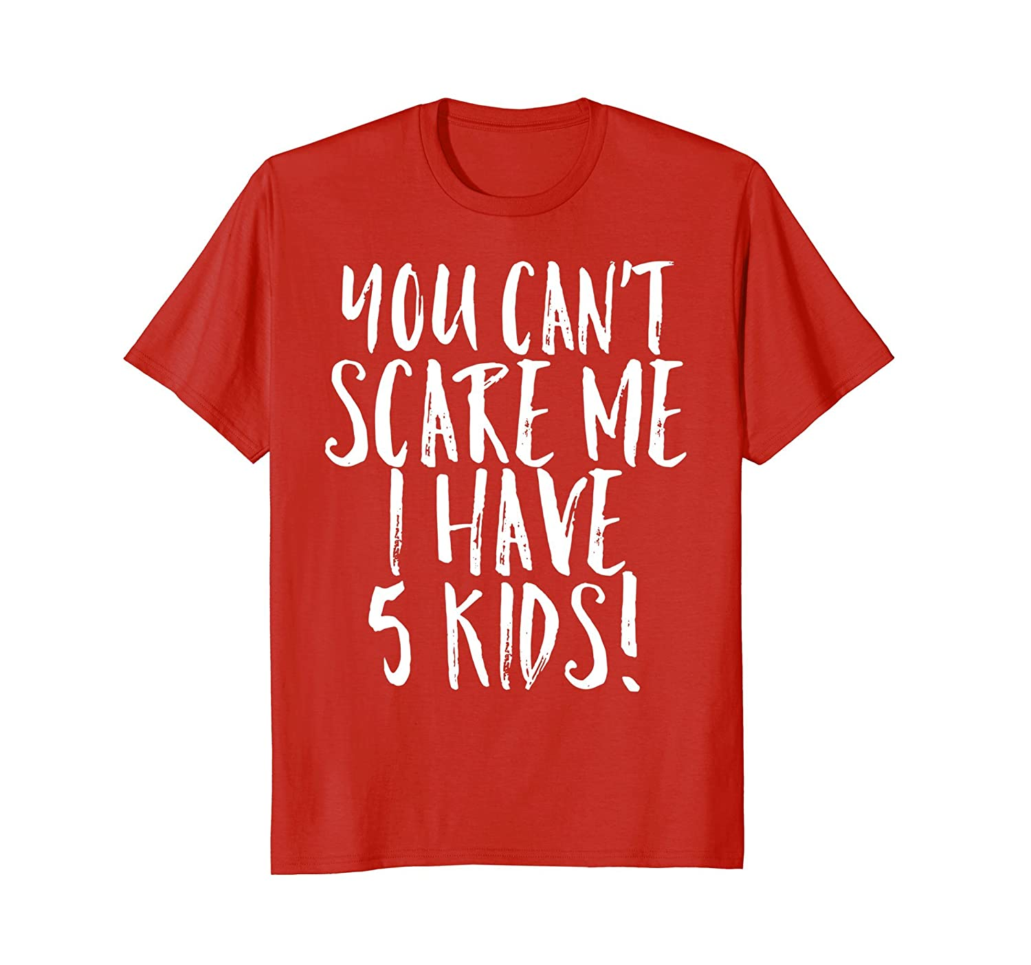 You Can't Scare Me I Have 5 Kids Funny Mom Dad Costume Shirt-mt