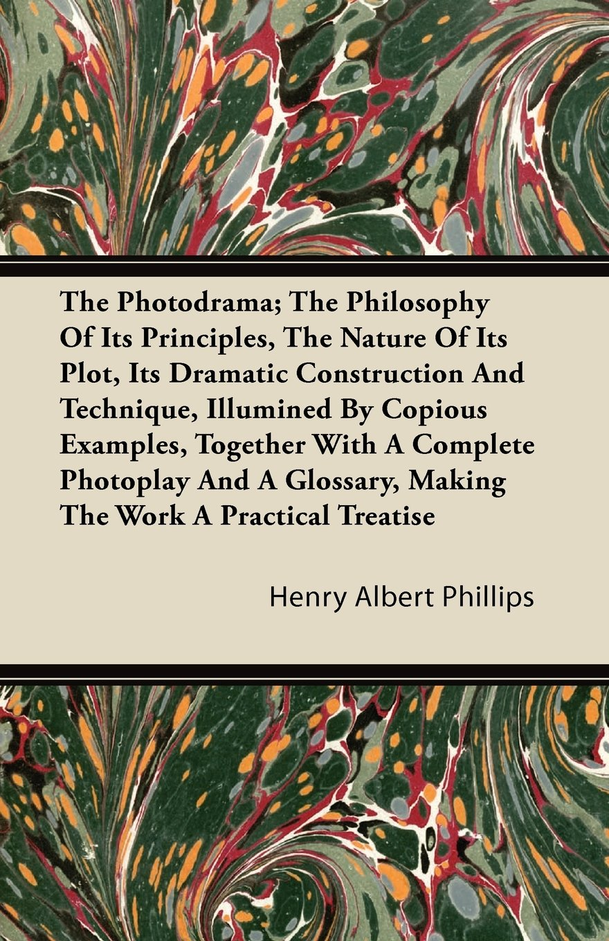 Read Online The Photodrama; The Philosophy of Its Principles, the Nature of Its Plot, Its Dramatic Construction and Technique, Illumined by Copious Examples, Toge ebook