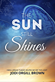 The Sun Still Shines: How a Brain Tumor Helped Me See the Light (English Edition)