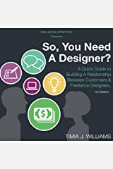 So, You Need A Designer?: A Quick Guide to Building A Relationship Between Customers & Freelance Designers. Kindle Edition