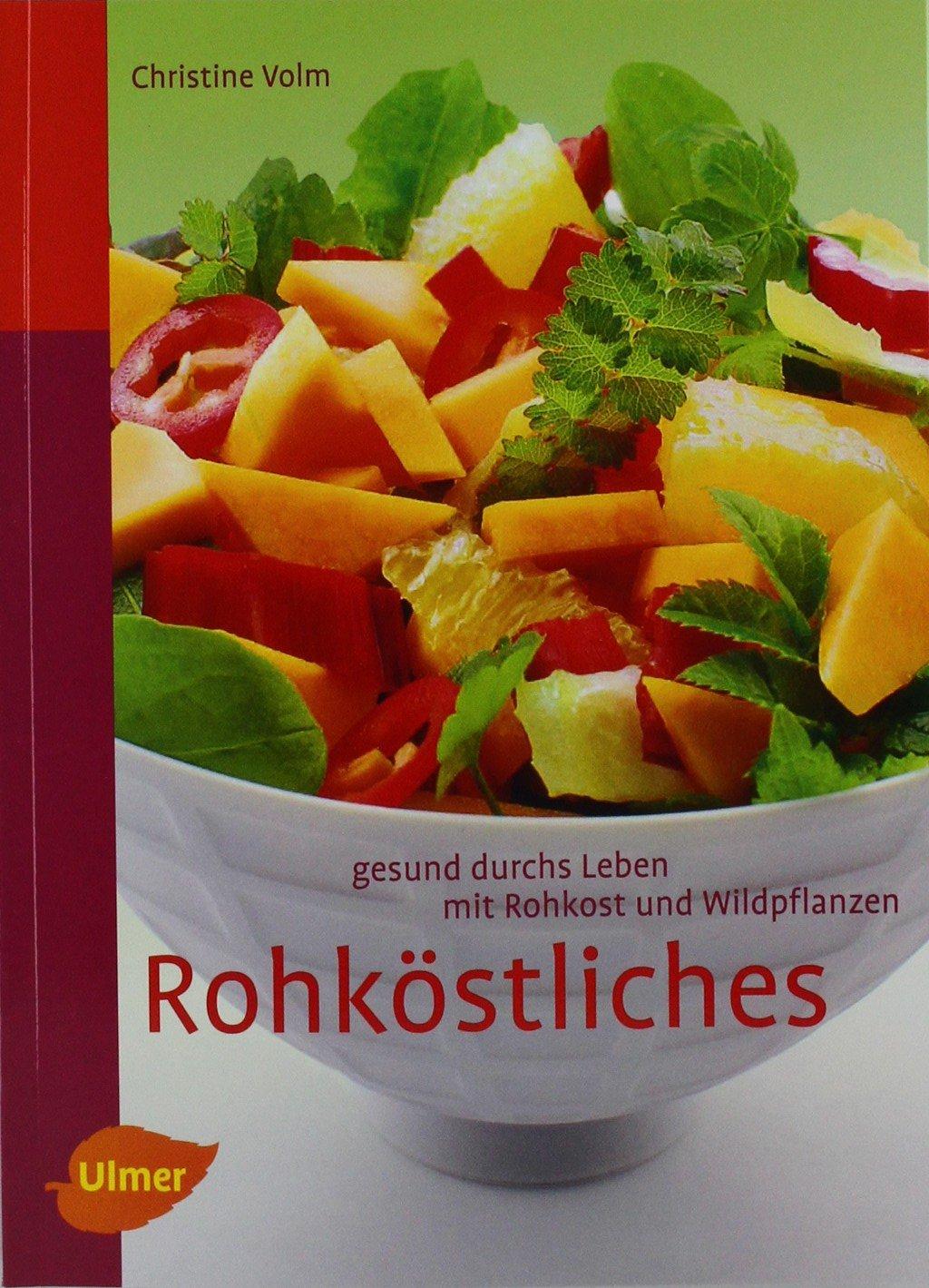 Rohköstliches: Gesund durchs Leben mit Rohkost und Wildpflanzen