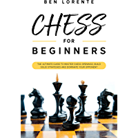 Chess for Beginners: The Ultimate Guide to Master Chess Openings, Build Solid Strategies and Dominate your Opponent (English Edition)