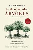 A vida secreta das árvores: O que elas sentem e como se comunicam - As descobertas de um mundo oculto