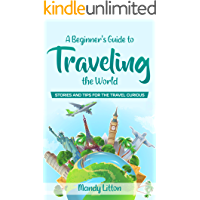 A Beginner's Guide To Traveling The World: Stories And Tips For The Travel Curious