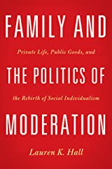 Family and the Politics of Moderation: Private Life, Public Goods, and the Rebirth of Social Individualism Kindle Edition