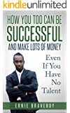 How You Too Can Be Successful and Make Lots of Money Even If You Have No Talent: how to be successful and live to your full potential