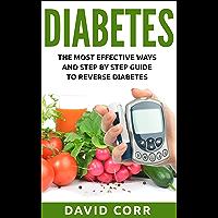 Diabetes: The Most Effective Ways and Step by Step Guide to Reverse Diabetes: (Diabetes, Diabetes Diet, Lower Blood Sugar, Diabetes free, Diabetes Cure, Reversing Diabetes)