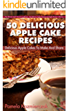 50 Delicious Apple Cake Recipes – Delicious Apple Cakes To Make And Share (The Ultimate Apple Desserts Cookbook – The Delicious Apple Desserts and Apple Recipes Collection 3)