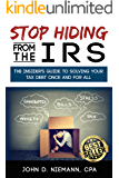 Stop Hiding From the IRS: The Insider's Guide to Solving Your Tax Debt Once and For All