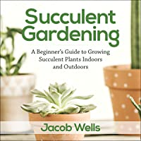 Succulent Gardening: A Beginner's Guide to Growing Succulent Plants Indoors and Outdoors