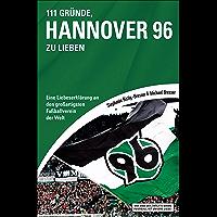 111 Gründe, Hannover 96 zu lieben: Eine Liebeserklärung an den großartigsten Fußballverein der Welt (German Edition)