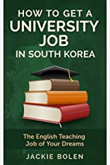 How to Get a University Job in South Korea: The English Teaching Job of Your Dreams Kindle Edition