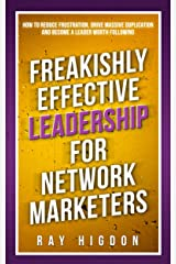 Freakishly Effective Leadership for Network Marketers: How to Reduce Frustration, Drive Massive Duplication and Become a Leader Worth Following Kindle Edition