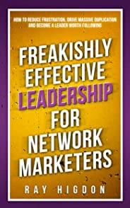 Freakishly Effective Leadership for Network Marketers: How to Reduce Frustration, Drive Massive Duplication and Become a Lea