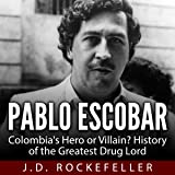 Pablo Escobar: Colombia's Hero or Villain?: History of the Greatest Drug Lord