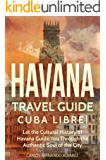 Havana Travel Guide: Cuba Libre! Let the Cultural History of Havana Guide You Through the Authentic Soul of the City (Cuba Best Seller Book 2) (English Edition)