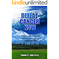 Defeat Cancer Now: A Nutritional Approach to Wellness for Cancer and Other Diseases