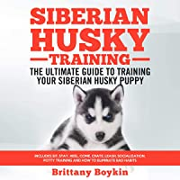 Siberian Husky Training: The Ultimate Guide to Training Your Siberian Husky Puppy: Includes Sit, Stay, Heel, Come, Crate, Leash, Socialization, Potty Training and How to Eliminate Bad Habits