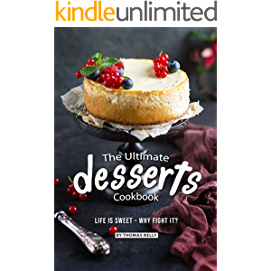 The Ultimate Desserts Cookbook: Life is Sweet – Why Fight It?