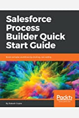 Salesforce Process Builder Quick Start Guide: Build complex workflows by clicking, not coding Kindle Edition