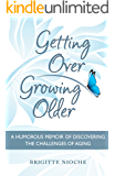 Getting Over Growing Older: A Humorous Memoir of Discovering the Challenges of Aging