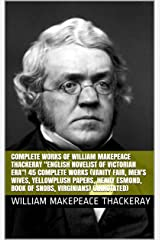 "Complete Works of William Makepeace Thackeray ""English Novelist of Victorian Era""! 45 Complete Works (Vanity Fair, Men's Wives, Yellowplush Papers, Henry ... Book of Snobs, Virginians) (Annotated) Kindle Edition"