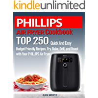 PHILLIPS AIR FRYER  Cookbook:  TOP 250 Quick And Easy  Budget Friendly Recipes. Fry, Bake,  Grill, and Roast with Your PHILLIPS Air Fryer