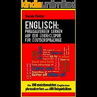 ENGLISCH: PHRASALVERBEN LERNEN AUF DER ÜBERHOLSPUR FÜR DEUTSCHSPRACHIGE: Die 100 meistbenutzten englischen Phrasalverben mit 600 Beispielsätzen. (German Edition)
