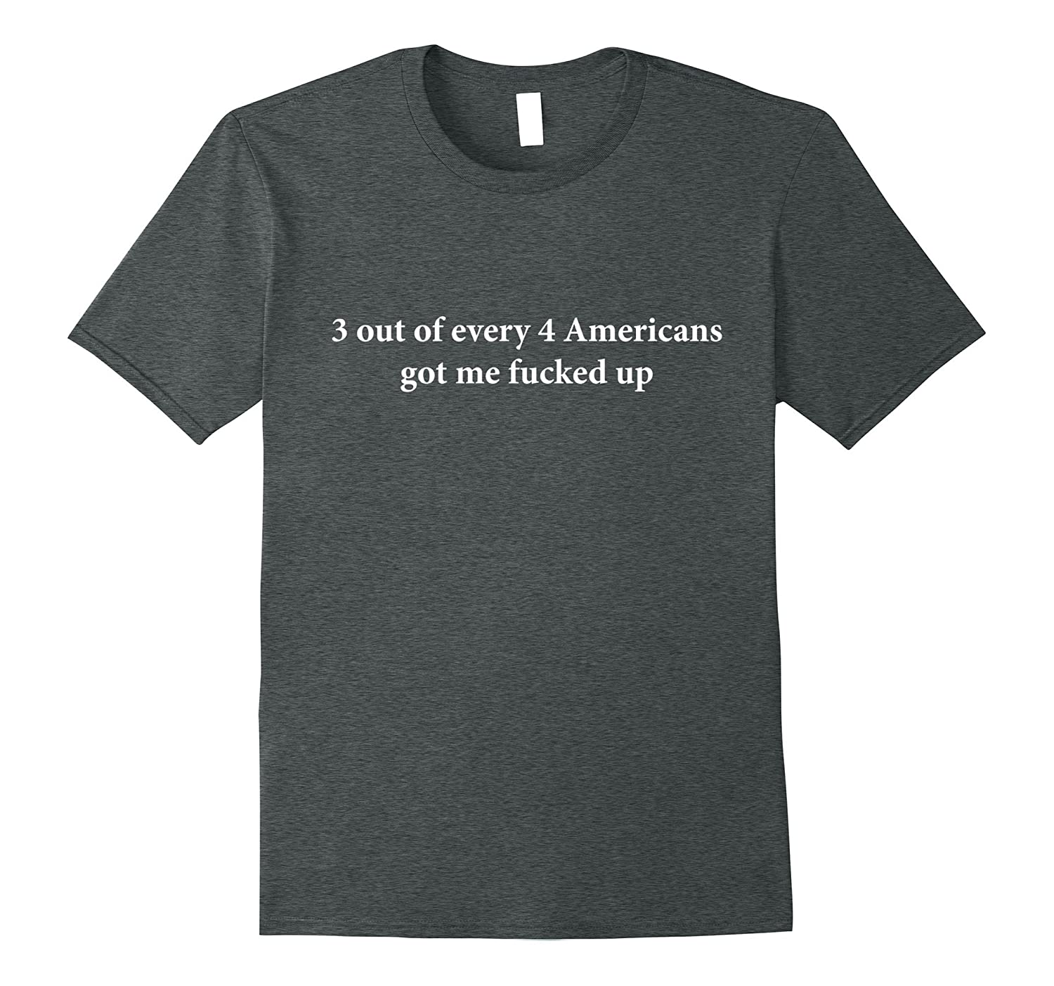 3 out of every 4 Americans Got me Fucked Up shirt-TH