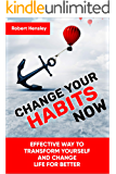 Change Your Habits Now: Effective Way to Transform Yourself and Change Life for Better (Small Changes for Happy Life Book 1)
