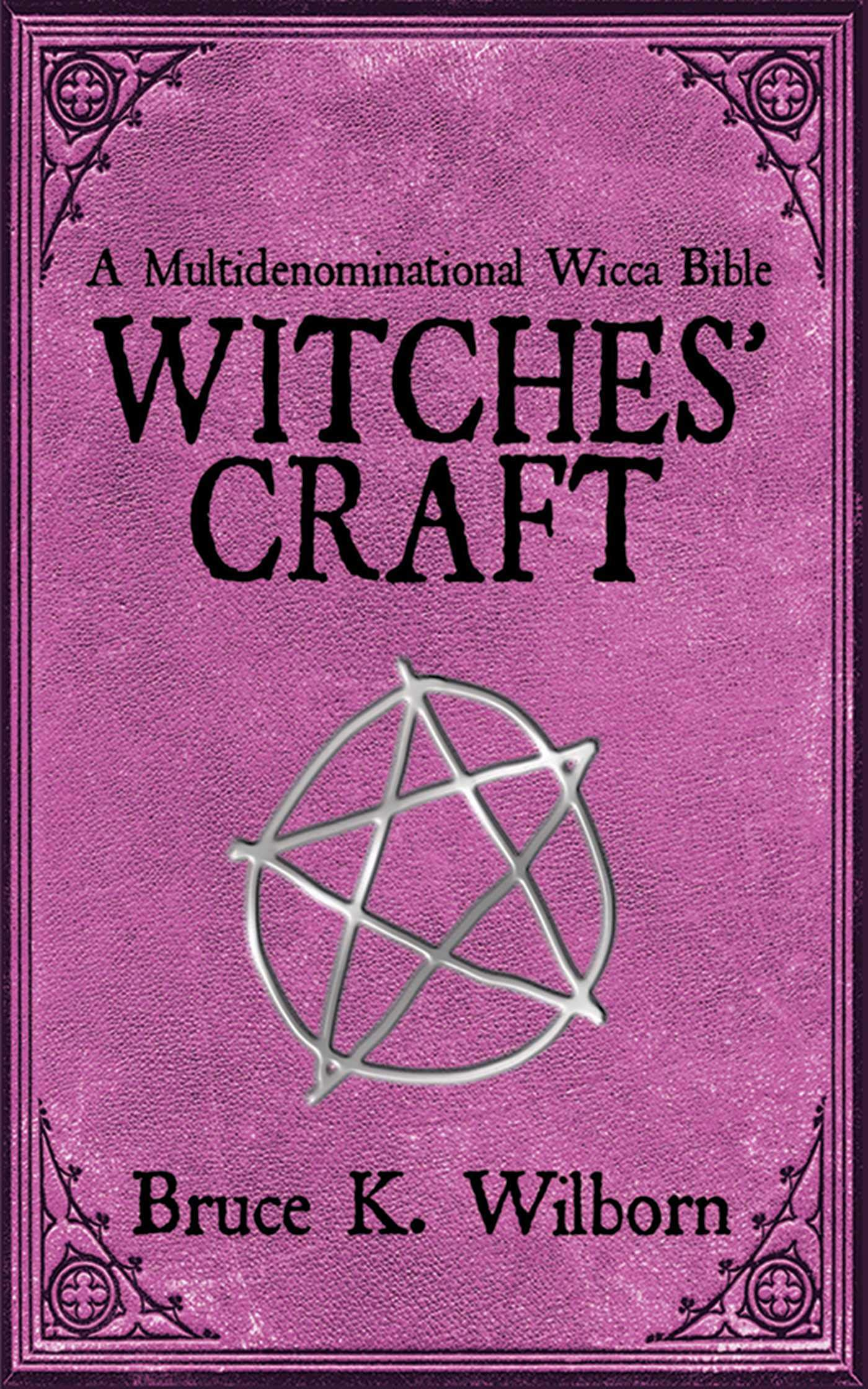 Witches' Craft: A Multidenominational Wicca Bible: Bruce K