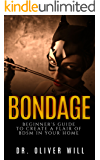 Bondage: Beginner's Guide to Create a Flair of BDSM in Your Home (Sex Guide For Couples, Ultimate Guide to Sex after 50, Ultimate Guide to Kink, Bondage For Couples, Submissive Wife, BDSM Guide)