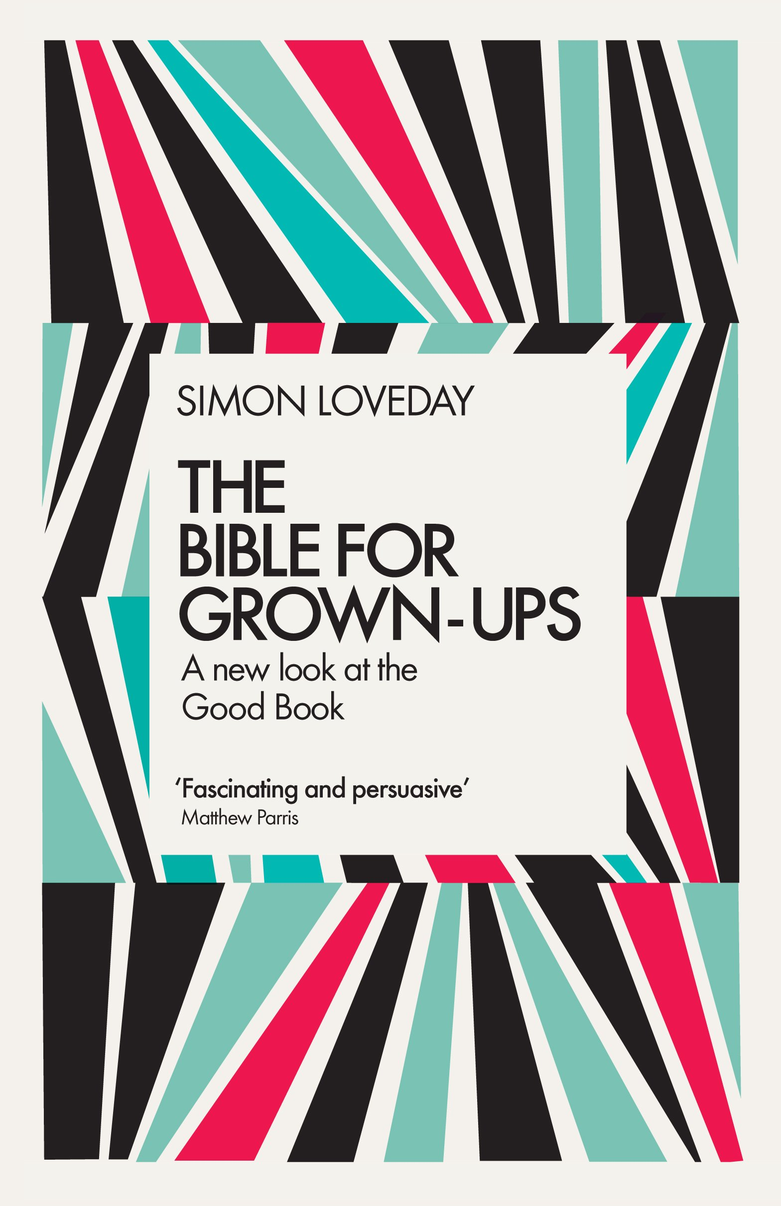 The Bible For Grown Ups A New Look At The Good Book Simon Loveday