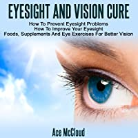 Eyesight and Vision Cure: How to Prevent Eyesight Problems, How to Improve Your Eyesight, Foods, Supplements, and Eye Exercises for Better Vision