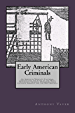Early American Criminals: An American Newgate Calendar, Chronicling the Lives of the Most Notorious Criminal Offenders from Colonial America and the New Republic