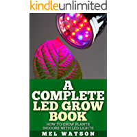 A Complete LED Grow Book: How To Grow Plants Indoor With LED Lights (English Edition)