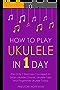 How to Play Ukulele: In 1 Day - The Only 7 Exercises You Need to Learn Ukulele Chords, Ukulele Tabs and Fingerstyle Ukulele Today (Music Best Seller Book 4) (English Edition)