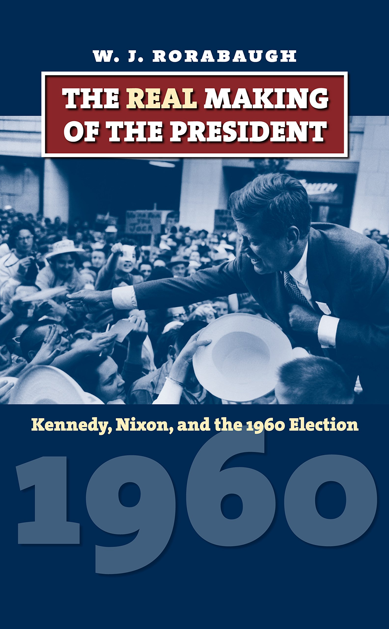 The Real Making of the President: Kennedy, Nixon, and the 1960 ...