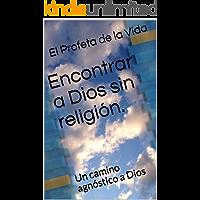 Encontrar a Dios sin religión.: Un camino agnóstico a Dios
