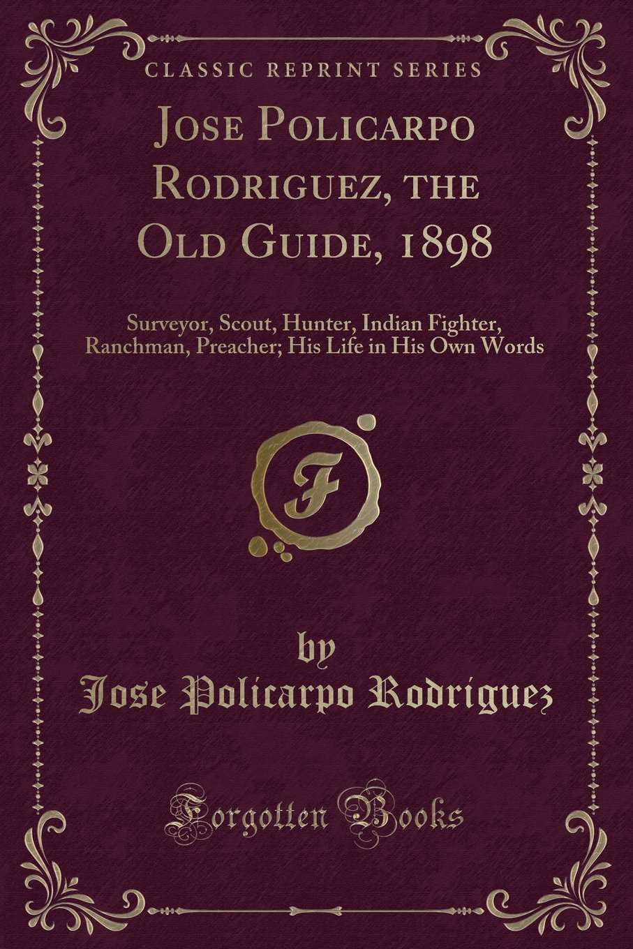 Jose Policarpo Rodriguez, the Old Guide, 1898: Surveyor, Scout, Hunter, Indian Fighter, Ranchman, Preacher; His Life in His Own Words (Classic Reprint) pdf