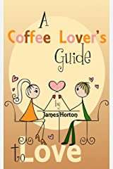 A Coffee Lover's Guide to Love: How to Make Your Relationship Better and Keys to a Successful Marriage Kindle Edition